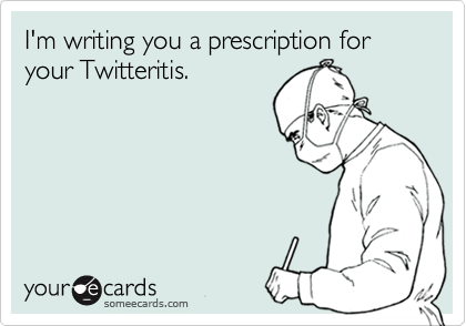 I'm writing you a prescription for your Twitteritis.