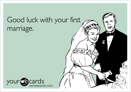 Good luck with your first marriage.
