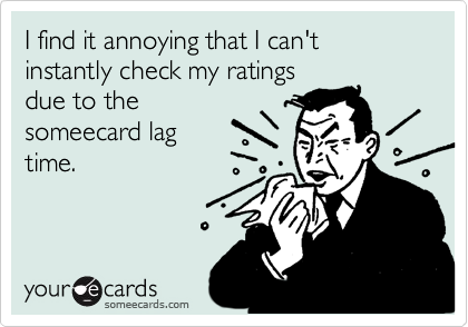 I find it annoying that I can't instantly check my ratings