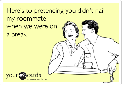 Here's to pretending you didn't nail my roommatewhen we were ona break.