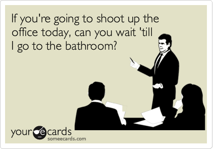 If you're going to shoot up the office today, can you wait 'tillI go to the bathroom?