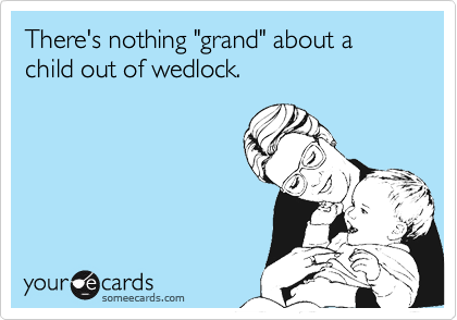 "There's nothing ""grand"" about a child out of wedlock."