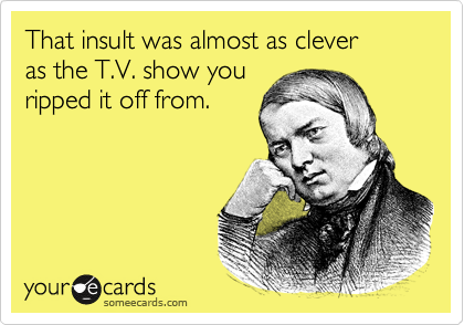 That insult was almost as clever  as the T.V. show you ripped it off from.