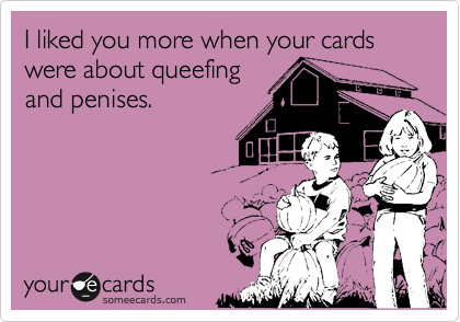 I liked you more when your cards were about queefing
