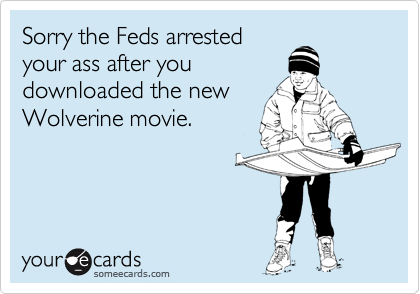 Sorry the Feds arrestedyour ass after youdownloaded the newWolverine movie.