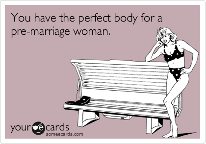 You have the perfect body for a pre-marriage woman.