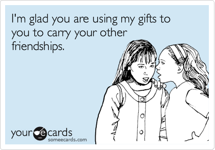 I'm glad you are using my gifts to you to carry your otherfriendships.