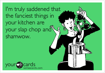 I'm truly saddened that the fanciest things in your kitchen are your slap chop and shamwow.
