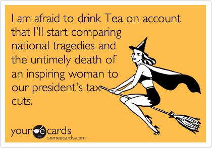 I am afraid to drink Tea on account that I'll start comparing national tragedies and the untimely death of an inspiring woman to our president's tax cuts.