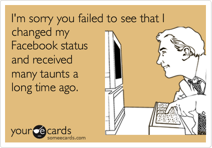 I'm sorry you failed to see that I changed myFacebook statusand receivedmany taunts along time ago.