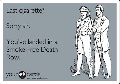 Last cigarette?Sorry sir.You've landed in aSmoke-Free DeathRow.