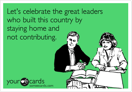Let's celebrate the great leaders who built this country by staying home and not contributing.