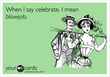 When I say celebrate, I mean blowjob.