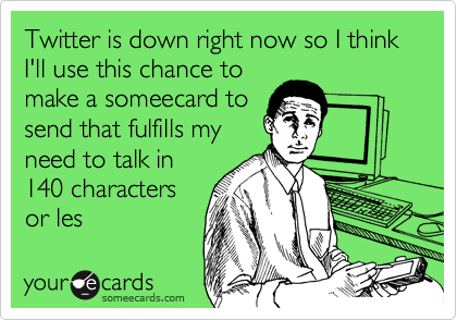 Twitter is down right now so I think I'll use this chance tomake a someecard tosend that fulfills myneed to talk in140 charactersor les