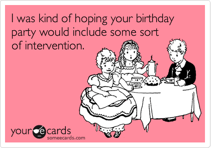 I was kind of hoping your birthday party would include some sort