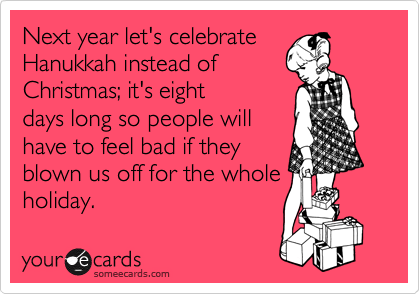 Next year let's celebrate Hanukkah instead of Christmas; it's eight days long so people will have to feel bad if they blown us off for the whole holiday.