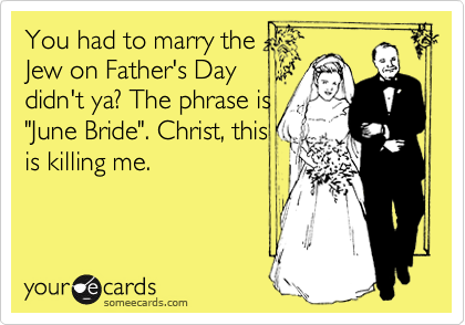 """You had to marry theJew on Father's Daydidn't ya? The phrase is""""June Bride"""". Christ, thisis killing me."""