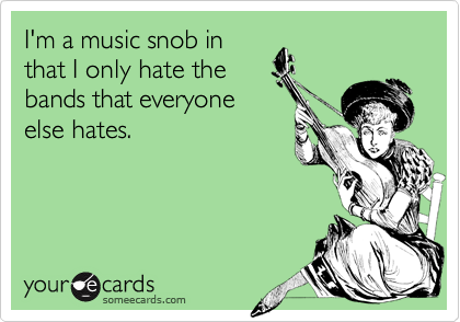 I'm a music snob in