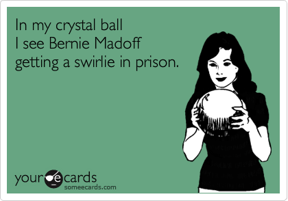 In my crystal ball I see Bernie Madoffgetting a swirlie in prison.