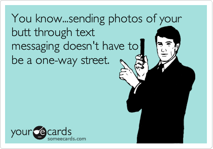 You know...sending photos of your butt through text