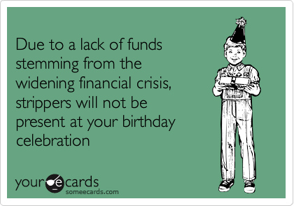 Due to a lack of fundsstemming from thewidening financial crisis,strippers will not bepresent at your birthdaycelebration