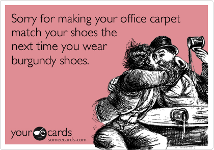 Sorry for making your office carpet match your shoes the next time you wear burgundy shoes.