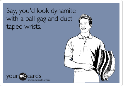 Say, you'd look dynamite with a ball gag and duct taped wrists.