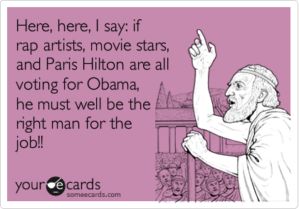 Here, here, I say: ifrap artists, movie stars,and Paris Hilton are allvoting for Obama, he must well be the right man for the job!!