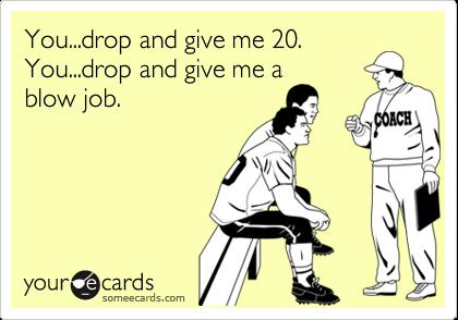 You...drop and give me 20. You...drop and give me a blow job.