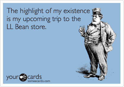 The highlight of my existence is my upcoming trip to the LL Bean store.