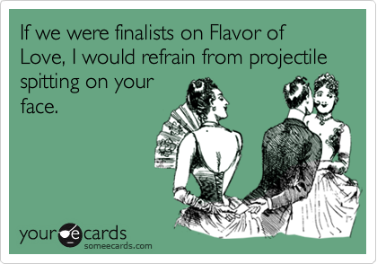 If we were finalists on Flavor of Love, I would refrain from projectile spitting on your