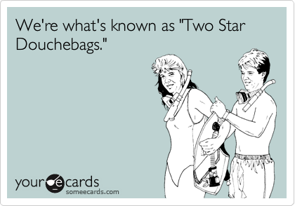 """We're what's known as """"Two Star Douchebags."""""""