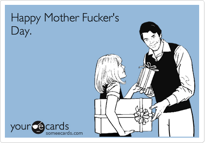 Happy Mother Fucker's Day.