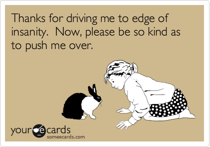 Thanks for driving me to edge of insanity.  Now, please be so kind as to push me over.