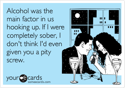 Alcohol was themain factor in ushooking up. If I werecompletely sober, Idon't think I'd evengiven you a pityscrew.