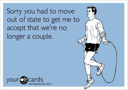 Sorry you had to moveout of state to get me to accept that we're nolonger a couple.