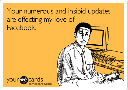 Your numerous and insipid updates are effecting my love of