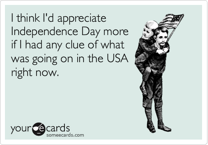I think I'd appreciate Independence Day more if I had any clue of what was going on in the USA right now.
