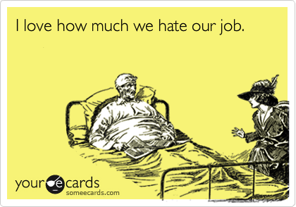 I love how much we hate our job.