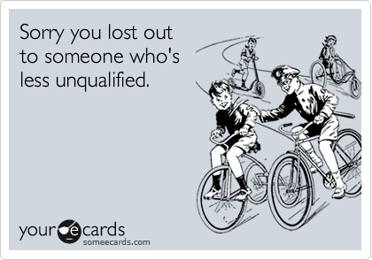Sorry you lost out  to someone who's  less unqualified.