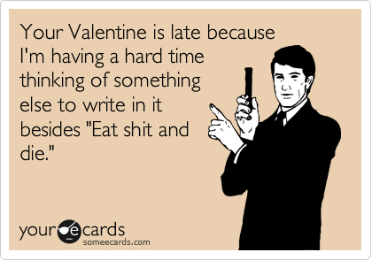 "Your Valentine is late because I'm having a hard time thinking of something else to write in it besides ""Eat shit and die."""