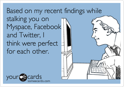 Based on my recent findings while stalking you on