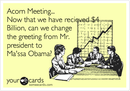 Acorn Meeting...Now that we have recieved $4Billion, can we changethe greeting from Mr.president toMa'ssa Obama?