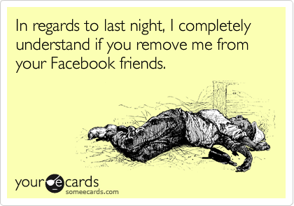 In regards to last night, I completely understand if you remove me from your Facebook friends.