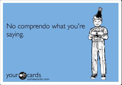 No comprendo what you'resaying.