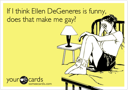 If I think Ellen DeGeneres is funny,does that make me gay?