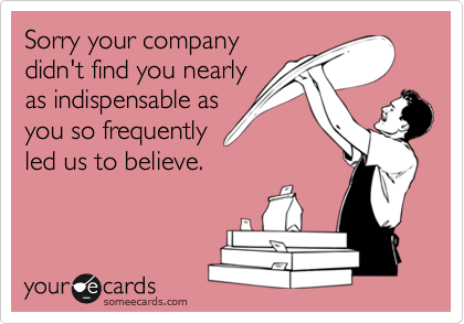 Sorry your companydidn't find you nearlyas indispensable asyou so frequentlyled us to believe.