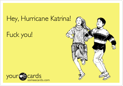 Hey, Hurricane Katrina!  Fuck you!