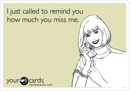 I Just Called To Remind You How Much You Miss Me Reminders Ecard