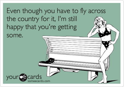 Even though you have to fly across the country for it, I'm stillhappy that you're gettingsome.